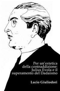 Per Un'estetica Della Contraddizione: Julius Evola E Il Superamento del Dadaismo