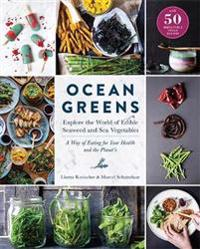 Ocean Greens: Explore the World of Edible Seaweed and Sea Vegetables: A Way of Eating for Your Health and the Planet's
