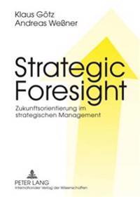 Strategic Foresight: Zukunftsorientierung Im Strategischen Management