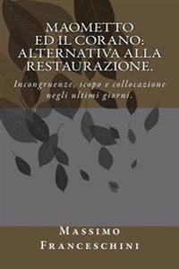 Maometto Ed Il Corano: Alternativa Alla Restaurazione.: Incongruenze, Scopo E Collocazione Negli Ultimi Giorni.