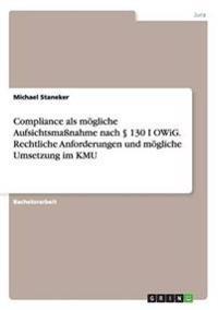 Compliance als mögliche Aufsichtsmaßnahme nach § 130 I OWiG. Rechtliche Anforderungen und mögliche Umsetzung im KMU