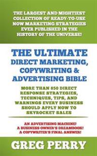 The Ultimate Direct Marketing, Copywriting, & Advertising Bible-More Than 850 Direct Response Strategies, Techniques, Tips, and Warnings Every Busines
