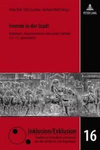 Fremde in Der Stadt: Ordnungen, Repraesentationen Und Soziale Praktiken (13.-15. Jahrhundert)
