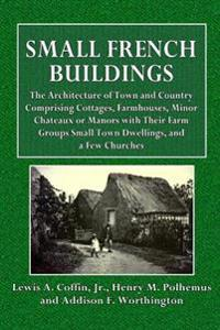 Small French Buildings: The Architecture of Town and Country Comprising Cottages, Farmhouses, Minor Chateaux or Manors with Their Farm Groupss