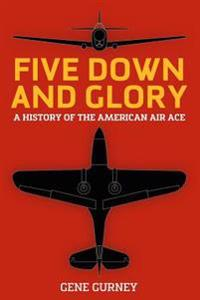 Five Down and Glory: A History of the American Air Ace