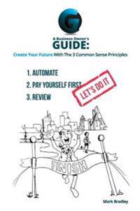 A Business Owner's Guide: Create Your Future with the 3 Common Sense Principles