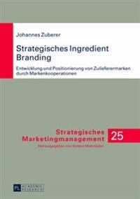 Strategisches Ingredient Branding: Entwicklung Und Positionierung Von Zulieferermarken Durch Markenkooperationen- Eine Empirische Analyse Anhand Ausge
