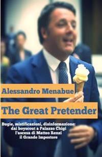 The Great Pretender: Bugie, Mistificazioni, Disinformazione. Dai Boy Scout a Palazzo Chigi: L'Ascesa Di Matteo Renzi, Il Grande Impostore