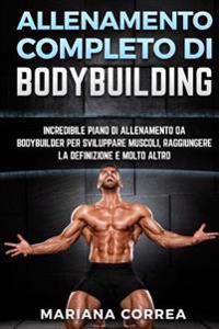 Allenamento Completo Di Bodybuilding: Incredibile Piano Di Allenamento Da Bodybuilder Per Sviluppare Muscoli, Raggiungere La Definizione E Molto Altro