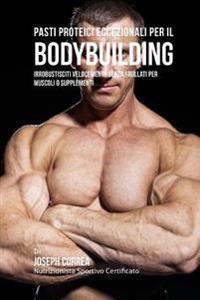 Pasti Proteici Eccezionali Per Il Bodybuilding: Irrobustisciti Velocemente Senza Frullati Per Muscoli O Supplementi