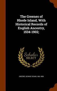 The Greenes of Rhode Island, with Historical Records of English Ancestry, 1534-1902;
