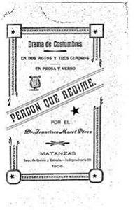 Perdon Que Redime, Drama de Costumbre, En DOS Actos y Tres Cuadros, En Prosa y Verso