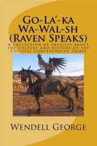 Go-La'-Ka Wa-Wal-Sh (Raven Speaks): A Collection of Articles about the Culture and History of the Colville Confederated Tribes
