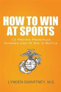 How to Win at Sports: 10 Proven Principles Marines Use to Win in Battle