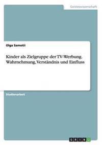 Kinder ALS Zielgruppe Der TV-Werbung. Wahrnehmung, Verstandnis Und Einfluss