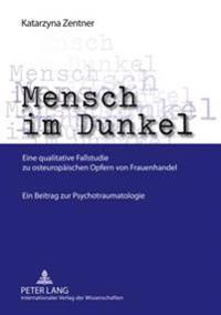 Mensch Im Dunkel: Eine Qualitative Fallstudie Zu Osteuropaeischen Opfern Von Frauenhandel- Ein Beitrag Zur Psychotraumatologie