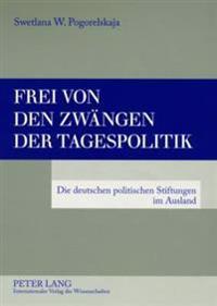 Frei Von Den Zwaengen Der Tagespolitik: Die Deutschen Politischen Stiftungen Im Ausland