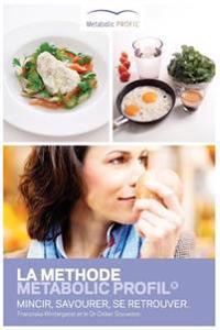 La Methode Metabolic Profil: Mincir, Savourer, Se Retrouver.