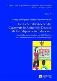 Deutsche Bilderbuecher Der Gegenwart Im Unterricht Deutsch ALS Fremdsprache in Indonesien: Eine Studie Zur Anwendung Von Bilderbuechern Im Landeskunde