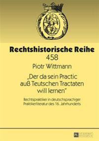 Der Da Sein Practic Au Teutschen Tractaten Will Lernen: Rechtspraktiker in Deutschsprachiger Praktikerliteratur Des 16. Jahrhunderts