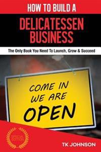 How to Build a Delicatessen Business (Special Edition): The Only Book You Need to Launch, Grow & Succeed