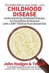 Childhood Disease: Understanding Childhood Disease, Prevention & Reversal with a Sirt Food Plant Based Diet