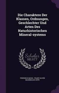 Die Charaktere Der Klassen, Ordnungen, Geschlechter Und Arten Des Naturhistorischen Mineral-Systems