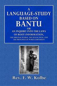 A Language-Study Based on Bantu: Or an Inquiry Into the Laws of Root-Formation, the Original Plural, the Sexual Dual, and the Principles of Word-Compa