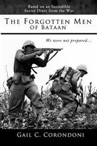 The Forgotten Men of Bataan: An Account of the War, the Bataan Death March, and the Liberation of the Far East - Based on the Diaries and Experienc