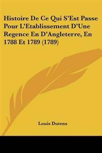 Histoire De Ce Qui S'Est Passe Pour L'Etablissement D'Une Regence En D'Angleterre, En 1788 Et 1789 (1789)