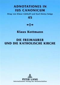 Die Freimaurer Und Die Katholische Kirche: Vom Geschichtlichen Ueberblick Zur Geltenden Rechtslage