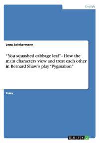You Squashed Cabbage Leaf - How the Main Characters View and Treat Each Other in Bernard Shaw's Play Pygmalion