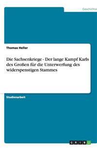 Die Sachsenkriege - Der Lange Kampf Karls Des Groen Fur Die Unterwerfung Des Widerspenstigen Stammes
