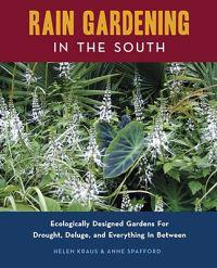 Rain Gardening in the South: Ecologically Designed Gardens for Drought, Deluge, and Everything in Between