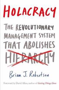 Holacracy - the revolutionary management system that abolishes hierarchy