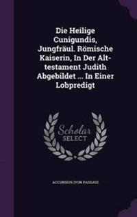 Die Heilige Cunigundis, Jungfraul. Romische Kaiserin, in Der Alt-Testament Judith Abgebildet ... in Einer Lobpredigt