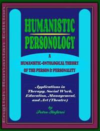 Humanistic Personology: A Humanistic-Ontological Theory of the Person & Personality. Applications in Therapy, Social Work, Education, Manageme