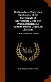 Ecclesia Inter Ecclypses Indeficiens. Id Est Incrementa Et Decrementa Verae Per Orbem Religionis a Condito Mundo Usque Ad Christum