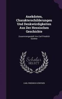 Anekdoten, Charakterschilderungen Und Denkwurdigkeiten Aus Der Hessischen Geschichte