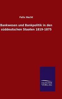 Bankwesen Und Bankpolitik in Den Suddeutschen Staaten 1819-1875