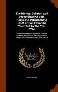 The History, Debates, and Proceedings of Both Houses of Parliament of Great Britain from the Year 1743 to the Year 1774