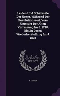 Leiden Und Schicksale Der Urner, Wahrend Der Revolutionszeit, Vom Umsturz Der Alten Verfassung Im J. 1798, Bis Zu Deren Wiederherstellung Im J. 1803