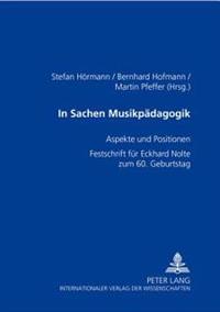 In Sachen Musikpaedagogik: Aspekte Und Positionen- Festschrift Fuer Eckhard Nolte Zum 60. Geburtstag