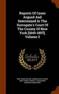 Reports of Cases Argued and Determined in the Surrogate's Court of the County of New York [1849-1857], Volume 3