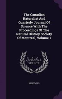 The Canadian Naturalist and Quarterly Journal of Science with the Proceedings of the Natural History Society of Montreal, Volume 1