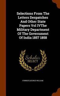 Selections from the Letters Despatches and Other State Papers Vol Ivthe Military Department of the Government of India 1857 1858