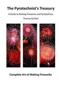 The Pyrotechnist's Treasury: A Guide to Making Fireworks and Pyrotechnics