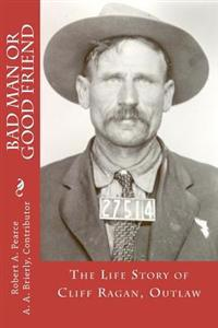 Bad Man or Good Friend: The Life Story of Cliff Ragan, Outlaw