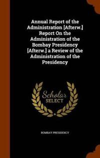Annual Report of the Administration [Afterw.] Report on the Administration of the Bombay Presidency [Afterw.] a Review of the Administration of the Presidency