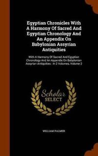 Egyptian Chronicles with a Harmony of Sacred and Egyptian Chronology and an Appendix on Babylonian Assyrian Antiquities